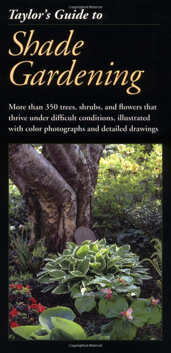Taylor's Guide To Shade Gardening  More Than 350 Trees Shrubs And Flowers That Thrive Under Difficult Conditions Illustrated With Color Photographs And Detailed Drawings  Taylor's Guides