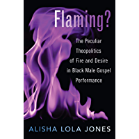 Flaming?: The Peculiar Theopolitics of Fire and Desire in Black Male Gospel Performance book cover