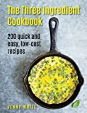 The Three Ingredient Cookbook: 200 Quick and Easy, Low-Cost Recipes