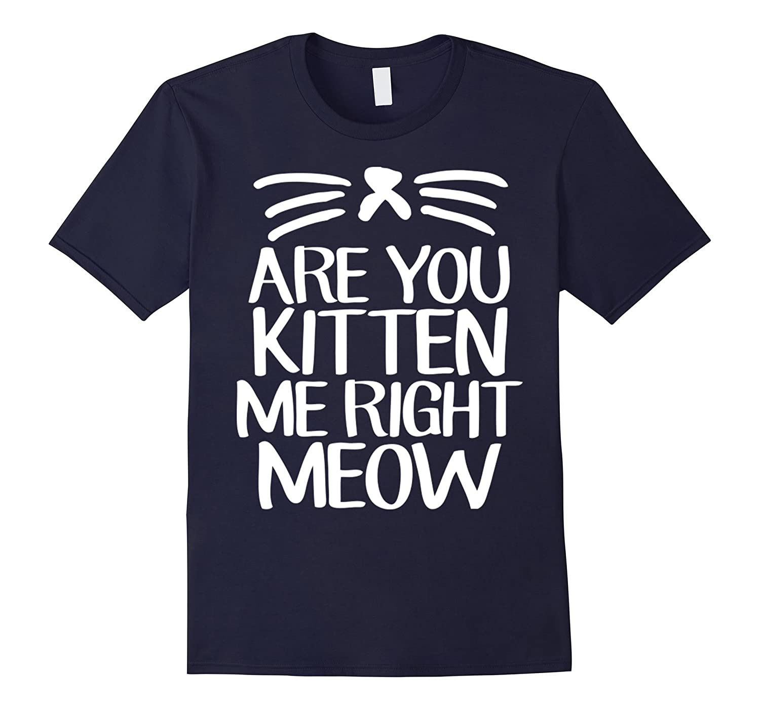 Are You Kitten Me Right Meow Cat Shirt-CL