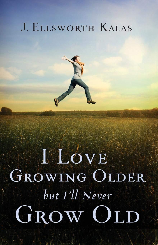 Read Online I Love Growing Older, But I'll Never Grow Old PDF