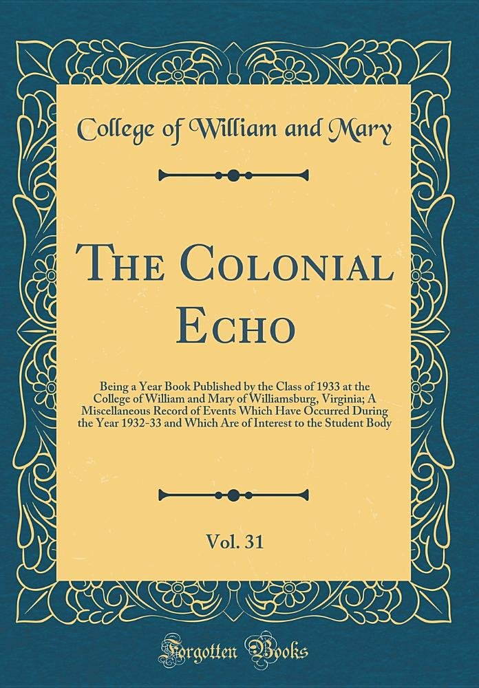 Read Online The Colonial Echo, Vol. 31: Being a Year Book Published by the Class of 1933 at the College of William and Mary of Williamsburg, Virginia; A ... and Which Are of Interest to the Studen ebook