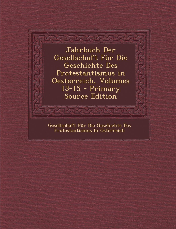 Download Jahrbuch Der Gesellschaft Für Die Geschichte Des Protestantismus in Oesterreich, Volumes 13-15 (German Edition) pdf epub