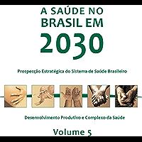 A saúde no Brasil em 2030: desenvolvimento produtivo e complexo da saúde, Vol. 5