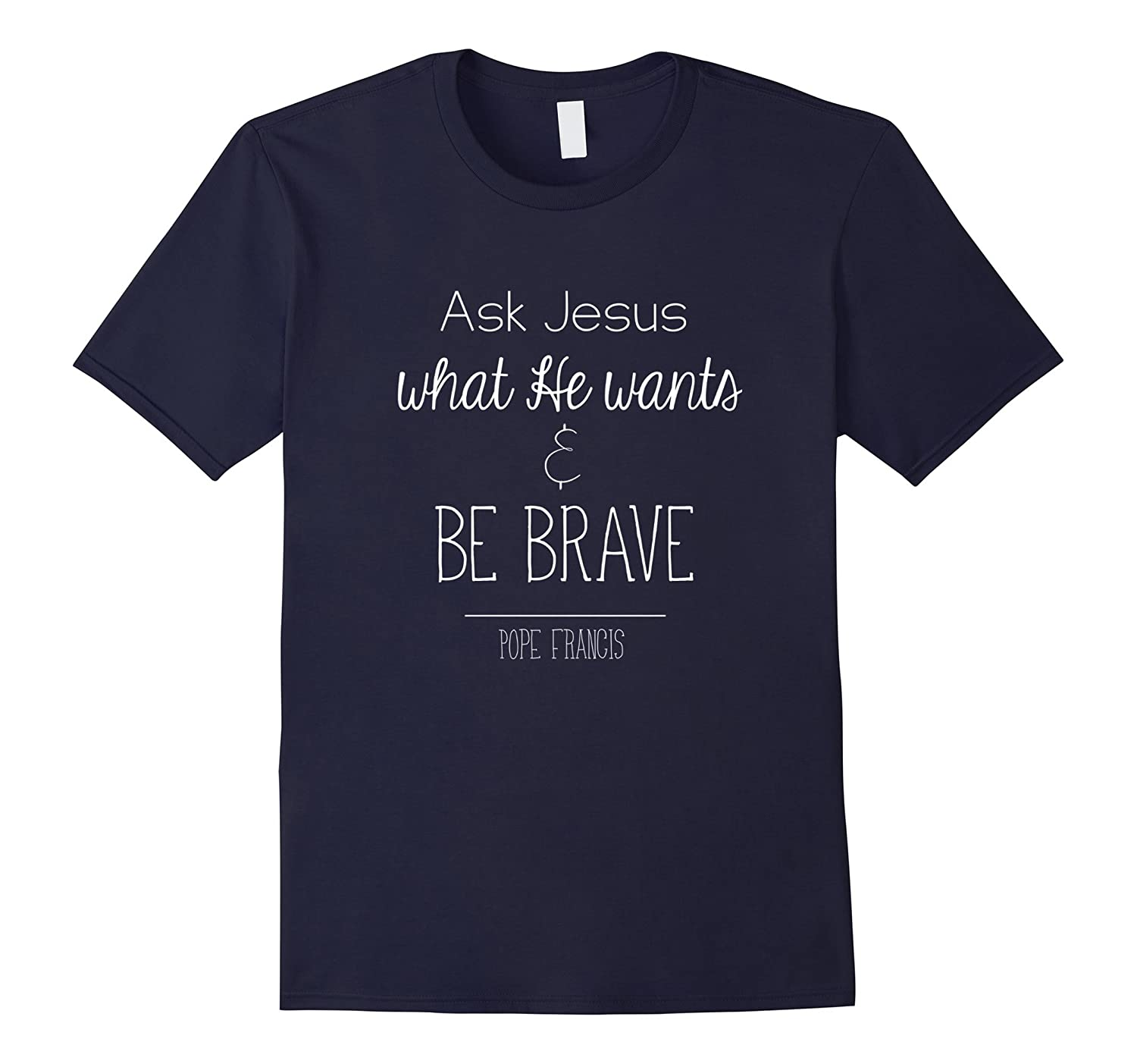 Ask Jesus what He wants and Be Brave Pope Francis T-Shirt-RT