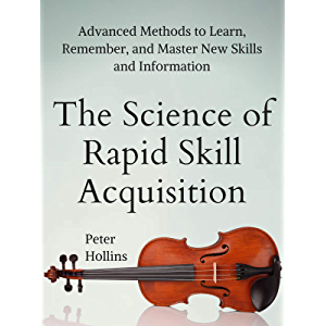 The Science of Rapid Skill Acquisition: Advanced Methods to Learn, Remember, and Master New Skills and Information…