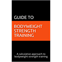 Guide to Bodyweight Strength Training: A calculative approach to bodyweight strength training (English Edition)