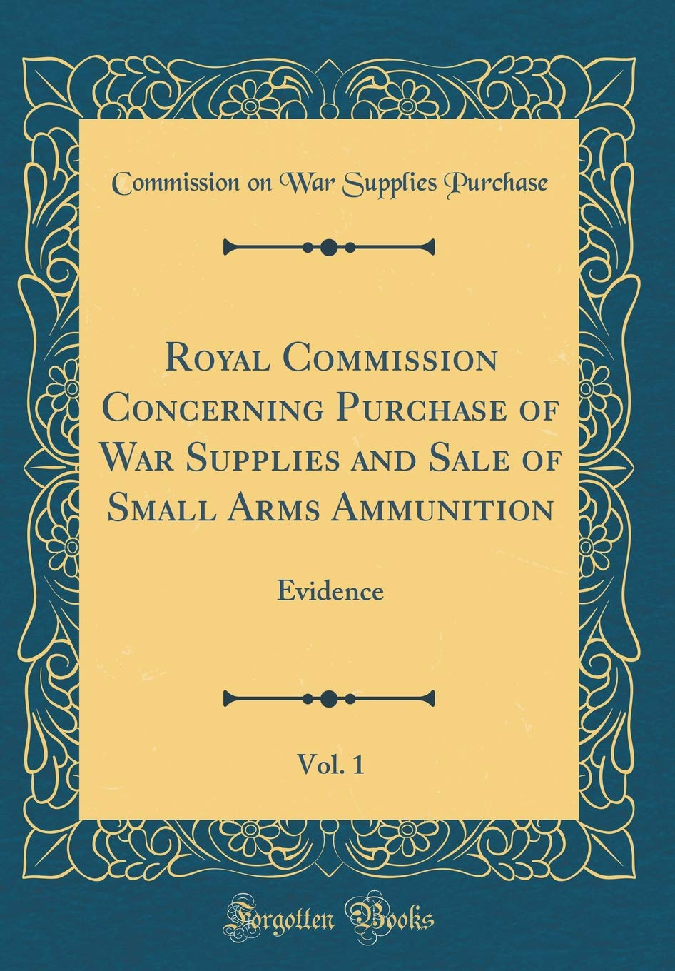 Royal Commission Concerning Purchase of War Supplies and Sale of Small Arms Ammunition, Vol. 1: Evidence (Classic Reprint) pdf epub