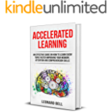 Accelerated Learning: An Effective Guide On How To Learn Every Topic Faster Improving Your Memory, Attention And Comprehension Skills (English Edition)