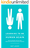 Learning to Be Human Again: Do you remember who you were, before the world told you who you should be?
