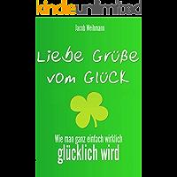 Liebe Grüße vom Glück: Wie man ganz einfach wirklich glücklich wird (German Edition)