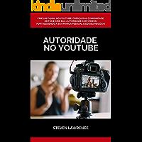 Autoridade No Youtube: Crie Um Canal No Youtube, Cresça Sua Comunidade De Fãs E Crie Sua Autoridade Com Vídeos Fortalecendo A Sua Marca Pessoal E Do Seu Negócio