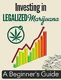 Investing in Legalized Marijuana: A Beginner's Guide