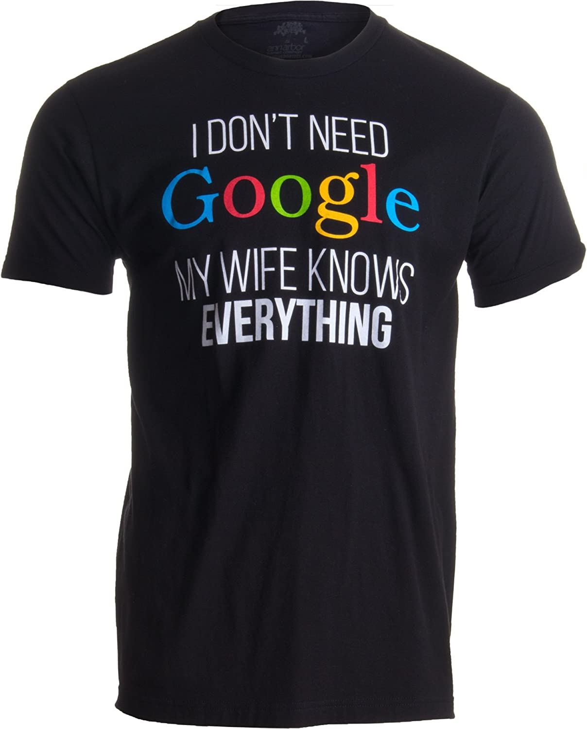 ca80b3847d Amazon.com: I Don't Need Google, My Wife Knows Everything! | Funny Husband  Dad Groom T-Shirt: Clothing