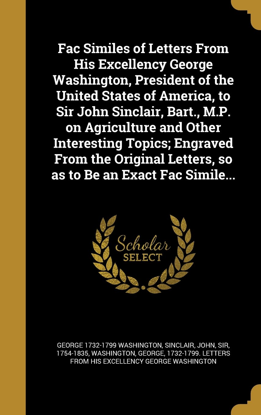 Download Fac Similes of Letters from His Excellency George Washington, President of the United States of America, to Sir John Sinclair, Bart., M.P. on ... Letters, So as to Be an Exact Fac Simile... PDF