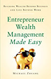 Entrepreneur Wealth Management Made Easy: Building Wealth Beyond Business and Life Beyond Work
