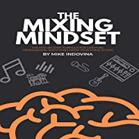 The Mixing Mindset: The Step-By-Step Formula for Creating Professional Rock Mixes From Your Home Studio