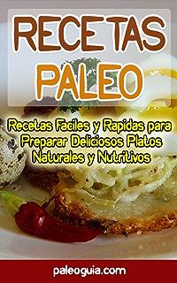 Recetas Paleo: Recetas Faciles y Rapidas para Preparar Deliciosos Platos Naturales y Nutritivos (Paleo