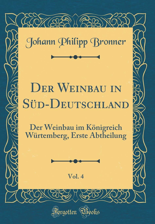 Der Weinbau in Süd-Deutschland, Vol. 4: Der Weinbau im Königreich Würtemberg, Erste Abtheilung (Classic Reprint)