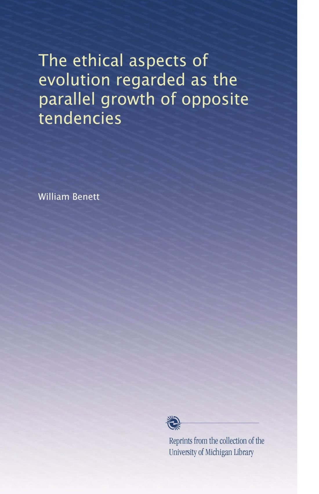 Read Online The ethical aspects of evolution regarded as the parallel growth of opposite tendencies PDF