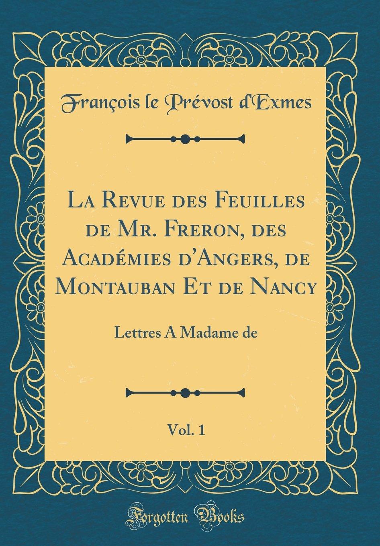 Download La Revue des Feuilles de Mr. Freron, des Académies d'Angers, de Montauban Et de Nancy, Vol. 1: Lettres A Madame de (Classic Reprint) (French Edition) ebook