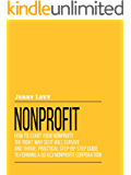 Nonprofit: How to Start Your Nonprofit the Right Way So It Will Survive and Thrive; Practical Step-By-  Step Guide to Forming A 501(C) Nonprofit Corporation
