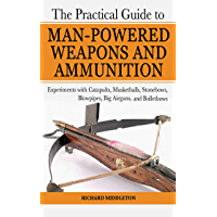 The Practical Guide to Man-Powered Weapons and Ammunition: Experiments with Catapults, Musketballs, Stonebows, Blowpipes, Big Airguns, and Bullet Bows