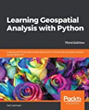 Learning Geospatial Analysis with Python: Understand GIS fundamentals and perform remote sensing data analysis using…