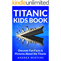 Titanic for Kids Book - Discover The History of The Titanic Ship, with Fun Facts & Pictures of It's Construction, Maiden Voyage, Passengers, Sinking & More! (Titanic History)