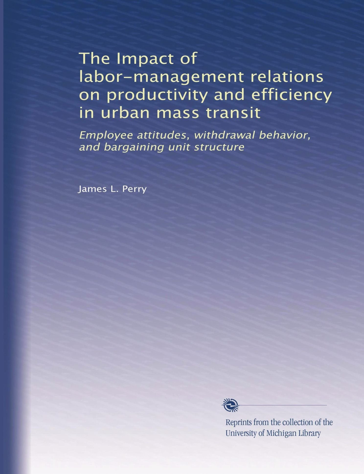 The Impact of labor-management relations on productivity and efficiency in urban mass transit: Employee attitudes, withdrawal behavior, and bargaining unit structure