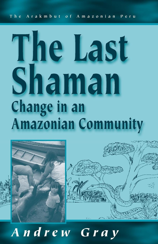The Last Shaman: Change in an Amazonian Community (Arakmbut of Amazonian Peru) (v. 2) pdf