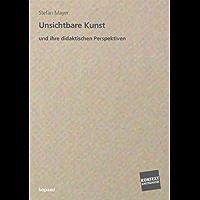 Unsichtbare Kunst und ihre didaktischen Perspektiven (Kontext Kunstpädagogik)