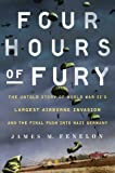 Four Hours of Fury: The Untold Story of World War II's Largest Airborne Invasion and the Final Push into Nazi Germany