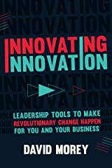 Innovating Innovation: Leadership Tools to Make Revolutionary Change Happen for You and Your Business (For Readers of Trillion Dollar Coach or Innovation Lab Excellence) Kindle Edition