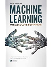 Machine Learning For Absolute Beginners: Applications of Artificial Intelligence From a World-Class Practitioner