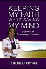 Keeping My Faith While Saving My Mind: Memoirs of Overcoming Traumas Kindle Edition