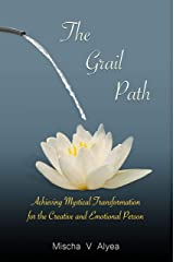 The Grail Path: Achieving Mystical Transformation for the Creative and Emotional Person (The Mystical Transformation Series Book 1) Kindle Edition