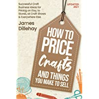 How to Price Crafts and Things You Make to Sell: Successful Craft Business Ideas for Pricing on Etsy, to Stores, at Craft Shows & Everywhere Else