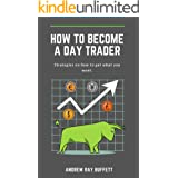 How To Become a Day Trader : Strategies on how to get what you want. A day trade start guide for a successful day trader Lear