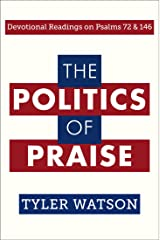The Politics of Praise: Devotional Readings on Psalms 72 and 146 Kindle Edition