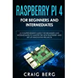 Raspberry Pi 4 For Beginners And Intermediates: A Comprehensive Guide for Beginner and Intermediates to Master the New Raspbe