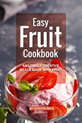 Easy Fruit Cookbook: Amazingly Creative Meals Made with Fruit Kindle Edition