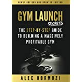 Gym Launch Secrets: The Step-By-Step Guide To Building A Massively Profitable Gym