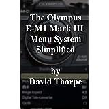 The Olympus E-M1 Mark III Menu System Simplified