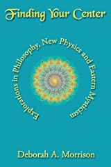 Finding Your Center: Explorations in Philosophy, New Physics and Eastern Mysticism Kindle Edition
