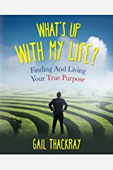 What's Up with My Life? Finding and Living Your True Purpose Kindle Edition