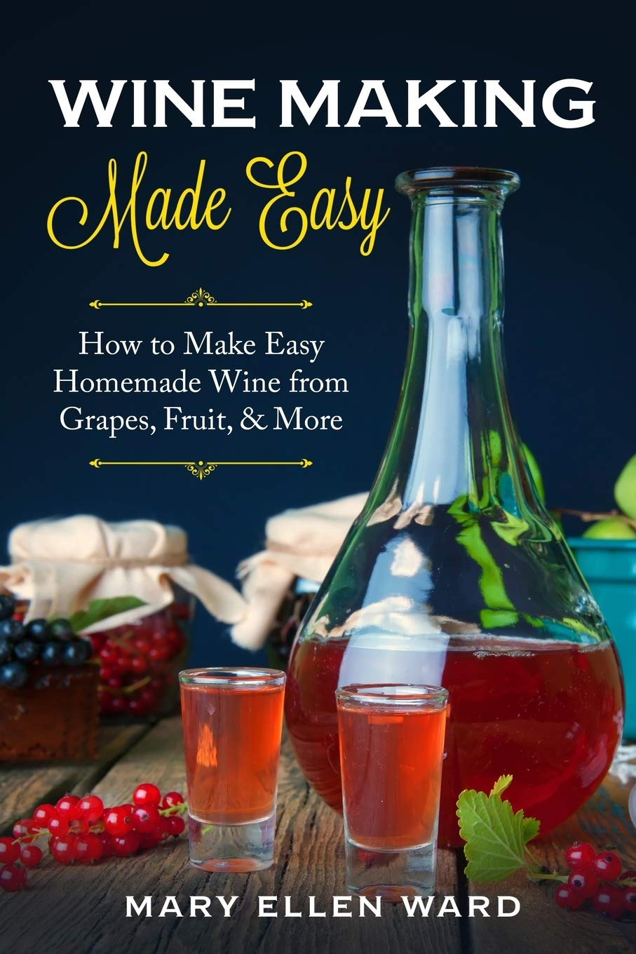 Wine Making Made Easy: How to Make Easy Homemade Wine from Grapes