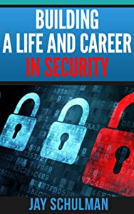 Building a Life and Career in Security: A Guide from Day 1 to Building A Life and Career in Information Security
