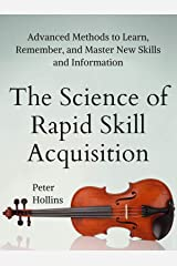 The Science of Rapid Skill Acquisition: Advanced Methods to Learn, Remember, and Master New Skills and Information [Second Edition] (Learning how to Learn Book 2) Kindle Edition