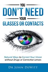 You Don't Need Your Glasses or Contacts: Natural Ways to Correct Your Vision Without Drugs or Corrective Lenses (Clearer Vision Series Book 1) Kindle Edition